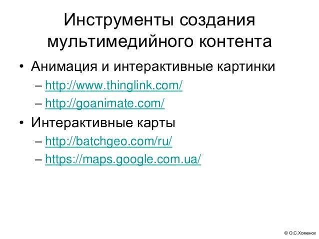 © О.С.Хоменок Инструменты создания мультимедийного контента • Анимация и интерактивные картинки – http://www.thinglink.com...