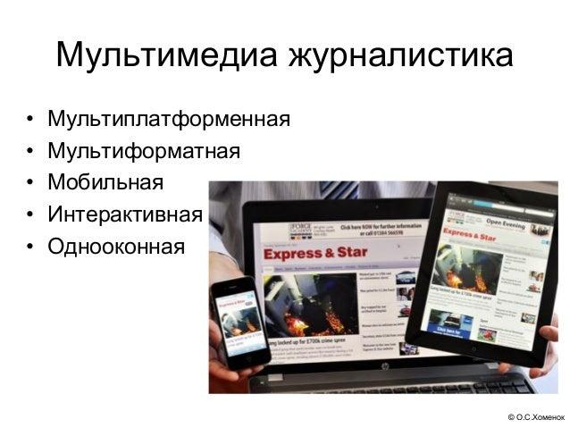 © О.С.Хоменок Мультимедиа журналистика • Мультиплатформенная • Мультиформатная • Мобильная • Интерактивная • Однооконная
