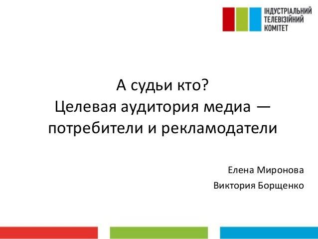 А судьи кто? Целевая аудитория медиа — потребители и рекламодатели Елена Миронова Виктория Борщенко