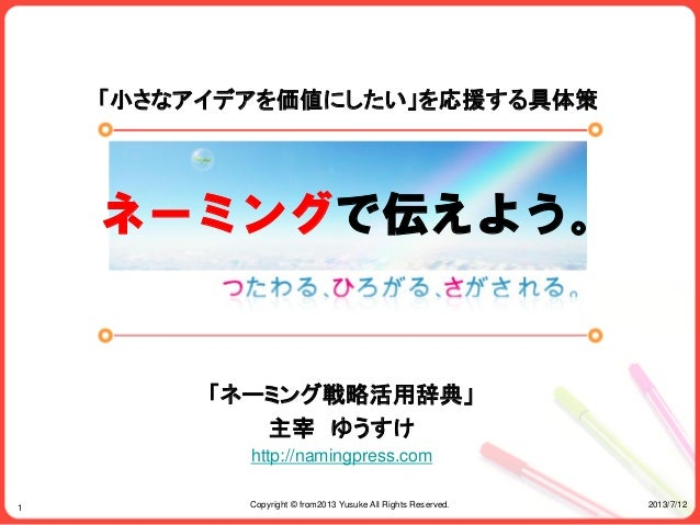 2013/7/12Copyright © from2013 Yusuke All Rights Reserved.1 「小さなアイデアを価値にしたい」を応援する具体策 「ネーミング戦略活用辞典」 主宰 ゆうすけ http://namingpre...