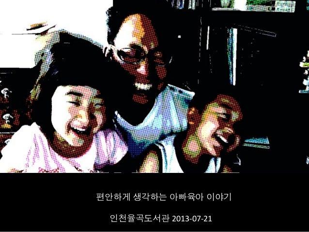 편안하게 생각하는 아빠육아 이야기   인천율곡도서관 2013-‐07-‐21