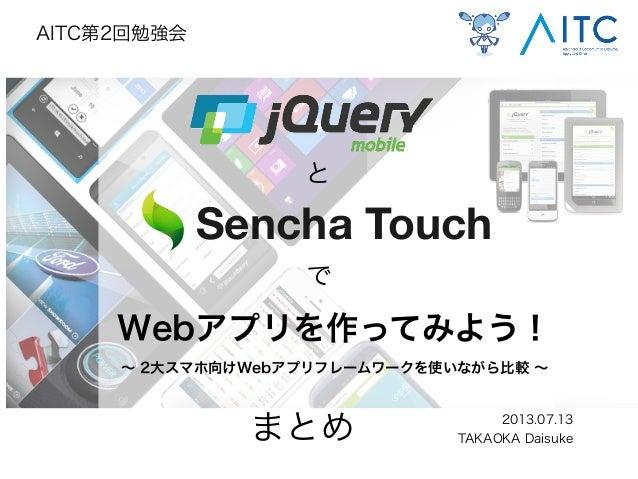 Webアプリを作ってみよう! ∼ 2大スマホ向けWebアプリフレームワークを使いながら比較 ∼ 2013.07.13 TAKAOKA Daisuke AITC第2回勉強会 と で Sencha Touch まとめ