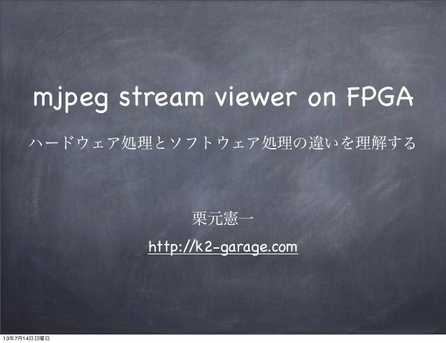 mjpeg stream viewer on FPGA ハードウェア処理とソフトウェア処理の違いを理解する 栗元憲一 http://k2-garage.com 13年7月14日日曜日