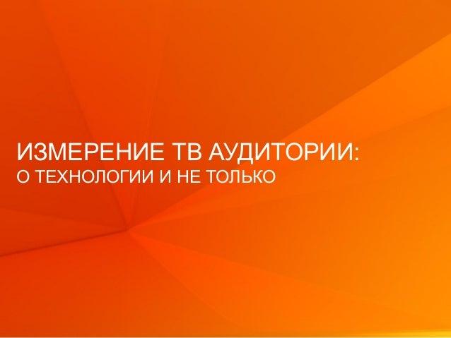 © GfK 2013 1 ИЗМЕРЕНИЕ ТВ АУДИТОРИИ: О ТЕХНОЛОГИИ И НЕ ТОЛЬКО