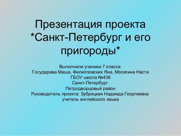 Презентация проекта *Санкт-Петербург и его пригороды* Выполнили ученики 7 класса Государева Маша, Филипповских Яна, Мосяги...