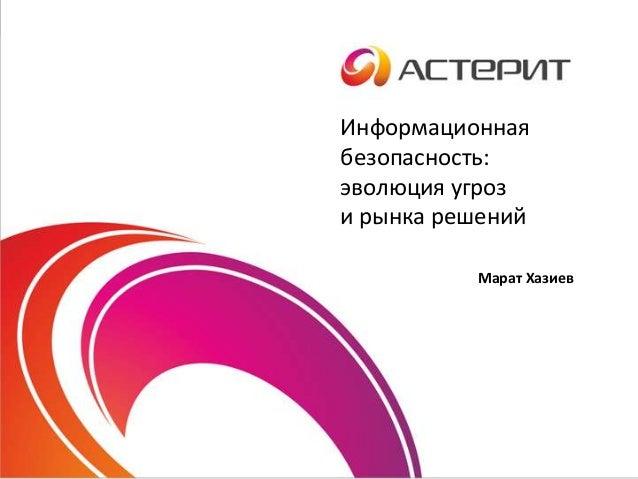 Информационная безопасность: эволюция угроз и рынка решений Марат Хазиев