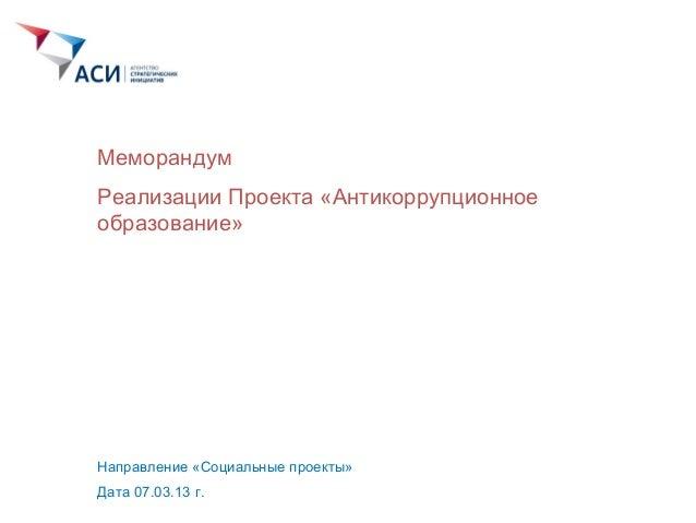 Реализации Проекта «Антикоррупционное образование» Направление «Социальные проекты» Дата 07.03.13 г. Меморандум
