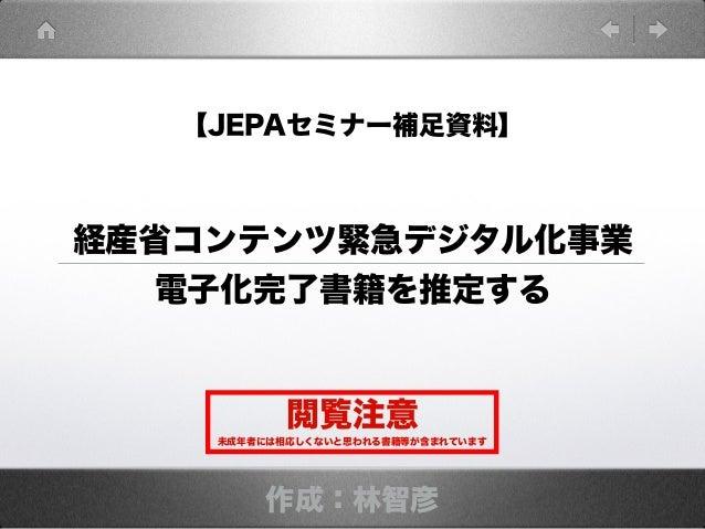 【JEPAセミナー補足資料】 作成:林智彦 経産省コンテンツ緊急デジタル化事業 電子化完了書籍を推定する 閲覧注意 未成年者には相応しくないと思われる書籍等が含まれています