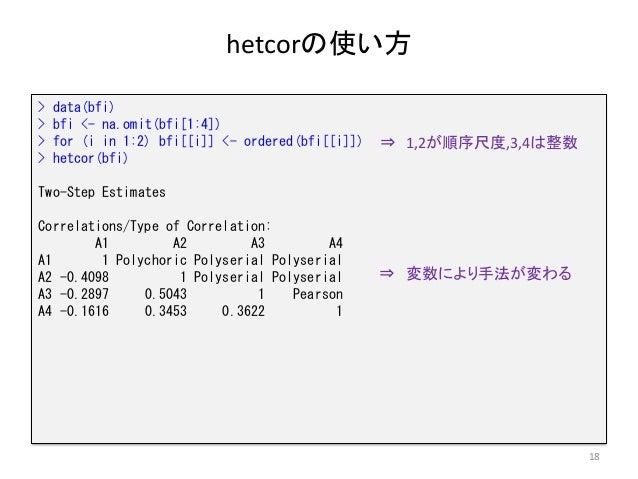 hetcorの使い方 18 > data(bfi) > bfi <- na.omit(bfi[1:4]) > for (i in 1:2) bfi[[i]] <- ordered(bfi[[i]]) > hetcor(bfi) Two-Step...