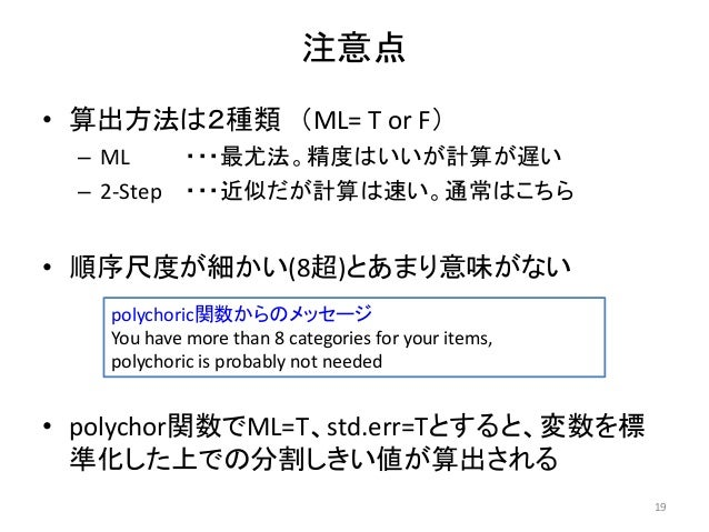 注意点 • 算出方法は2種類 (ML= T or F) – ML ・・・最尤法。精度はいいが計算が遅い – 2-Step ・・・近似だが計算は速い。通常はこちら • 順序尺度が細かい(8超)とあまり意味がない • polychor関数でML=T...