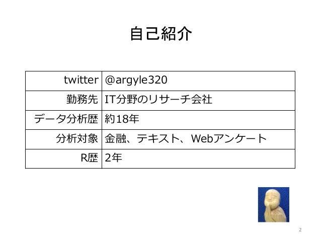 自己紹介 2 twitter @argyle320 勤務先 IT分野のリサーチ会社 データ分析歴 約18年 分析対象 金融、テキスト、Webアンケート R歴 2年