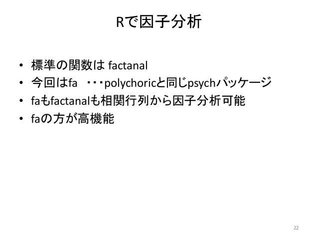 Rで因子分析 • 標準の関数は factanal • 今回はfa ・・・polychoricと同じpsychパッケージ • faもfactanalも相関行列から因子分析可能 • faの方が高機能 22