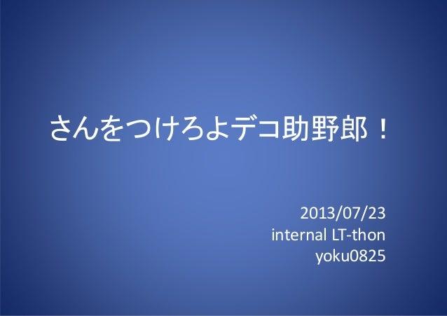 さんをつけろよデコ助野郎! 2013/07/23 internal LT-thon yoku0825
