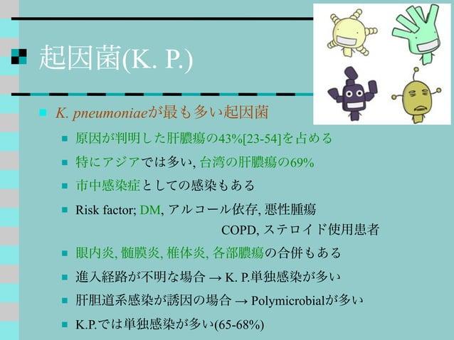 起因菌(K. P.)  K. pneumoniaeが最も多い起因菌  原因が判明した肝膿瘍の43%[23-54]を占める  特にアジアでは多い, 台湾の肝膿瘍の69%  市中感染症としての感染もある  Risk factor; DM,...