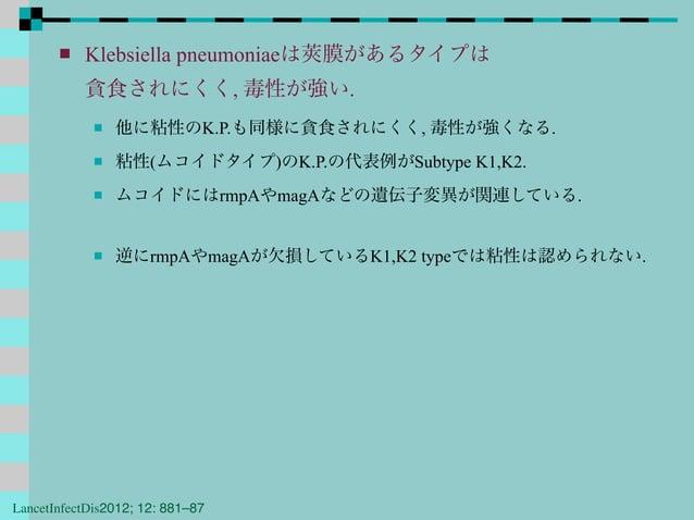  Klebsiella pneumoniaeは莢膜があるタイプは 貪食されにくく, 毒性が強い.  他に粘性のK.P.も同様に貪食されにくく, 毒性が強くなる.  粘性(ムコイドタイプ)のK.P.の代表例がSubtype K1,K2. ...