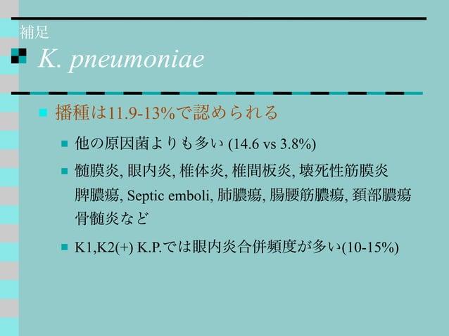 K. pneumoniae  播種は11.9-13%で認められる  他の原因菌よりも多い (14.6 vs 3.8%)  髄膜炎, 眼内炎, 椎体炎, 椎間板炎, 壊死性筋膜炎 脾膿瘍, Septic emboli, 肺膿瘍, 腸腰筋膿瘍...