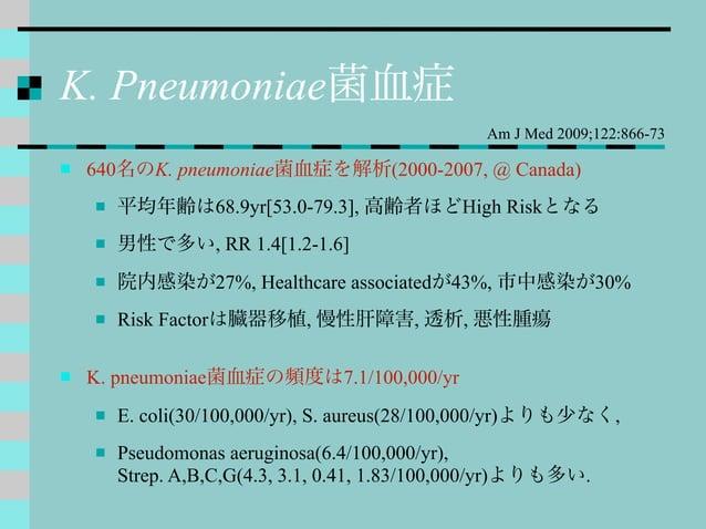 K. Pneumoniae菌血症  640名のK. pneumoniae菌血症を解析(2000-2007, @ Canada)  平均年齢は68.9yr[53.0-79.3], 高齢者ほどHigh Riskとなる  男性で多い, RR 1...