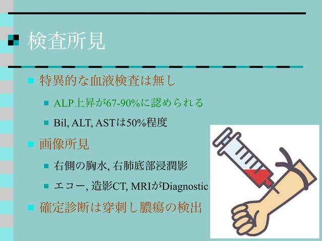 検査所見  特異的な血液検査は無し  ALP上昇が67-90%に認められる  Bil, ALT, ASTは50%程度  画像所見  右側の胸水, 右肺底部浸潤影  エコー, 造影CT, MRIがDiagnostic  確定診断は ...