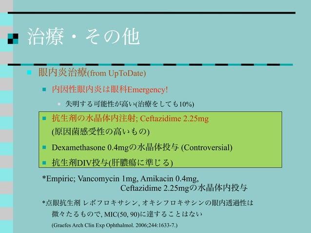 治療・その他  眼内炎治療(from UpToDate)  内因性眼内炎は眼科Emergency!  失明する可能性が高い(治療をしても10%)  抗生剤の水晶体内注射; Ceftazidime 2.25mg (原因菌感受性の高いもの)...