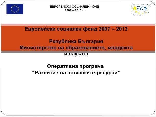 ЕВРОПЕЙСКИ СОЦИАЛЕН ФОНД 2007 – 2013 г. Европейски социален фонд 2007 – 2013 Република България Министерство на образовани...