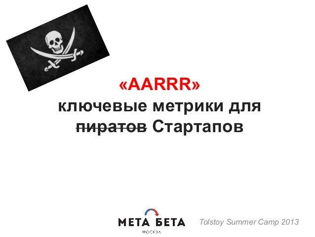 «AARRR» ключевые метрики для пиратов Стартапов Tolstoy Summer Camp 2013