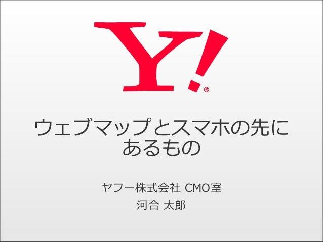 ウェブマップとスマホの先に あるもの ヤフー株式会社 CMO室 河合 太郎郎