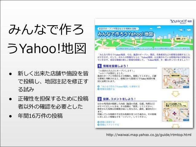みんなで作ろ うYahoo!地図 • 新しく出来た店舗や施設を皆 で投稿し、地図注記を修正す る試み • 正確性を担保するために投稿 者以外の確認を必要とした • 年年間16万件の投稿 http://waiwai.map.yahoo.co.jp...