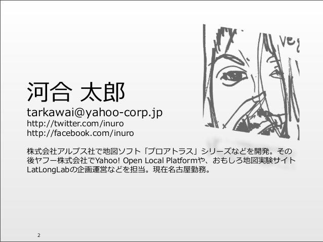 河合 太郎郎 tarkawai@yahoo-‐‑‒corp.jp http://twitter.com/inuro http://facebook.com/inuro 株式会社アルプス社で地図ソフト「プロアトラス」シリーズなどを開発。その 後...