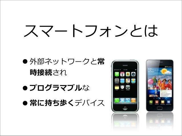 スマートフォンとは •外部ネットワークと常 時接続され •プログラマブルな •常に持ち歩くデバイス