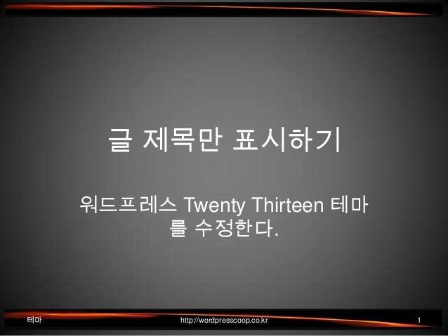 글 제목만 표시하기 워드프레스 Twenty Thirteen 테마 를 수정한다. 테마 http://wordpresscoop.co.kr 1