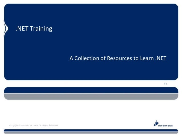 Copyright © Intertech, Inc. 2006. All Rights Reserved. .NET Training A Collection of Resources to Learn .NET