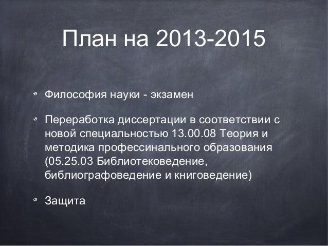 План на 2013-2015 Философия науки - экзамен Переработка диссертации в соответствии с новой специальностью 13.00.08 Теория ...