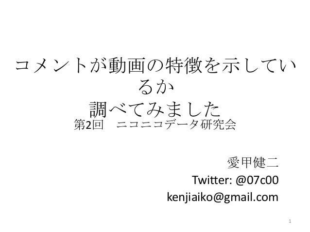 コメントが動画の特徴を示してい るか 調べてみました 愛甲健二 Twitter: @07c00 kenjiaiko@gmail.com 1 第2回 ニコニコデータ研究会