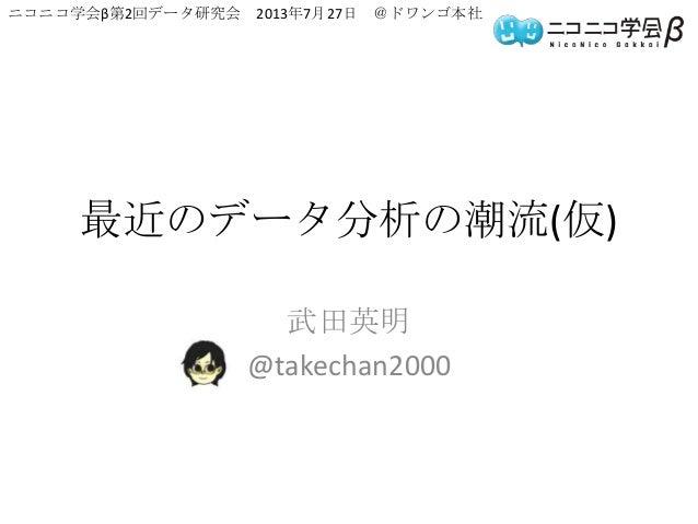 最近のデータ分析の潮流(仮) 武田英明 @takechan2000 ニコニコ学会β第2回データ研究会 2013年7月27日 @ドワンゴ本社