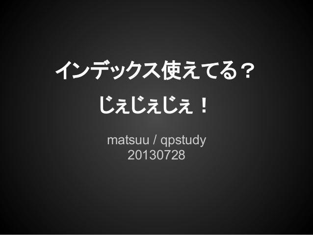 matsuu / qpstudy 20130728 インデックス使えてる? じぇじぇじぇ!