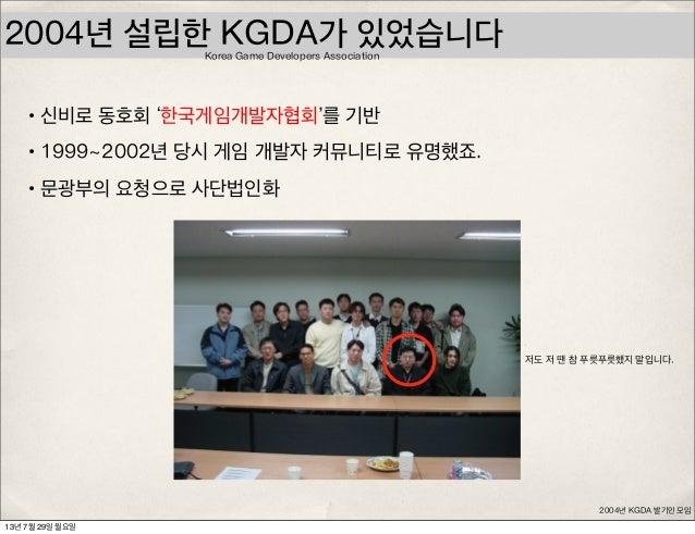 2004년 설립한 KGDA가 있었습니다 •신비로 동호회 '한국게임개발자협회'를 기반 •1999~2002년 당시 게임 개발자 커뮤니티로 유명했죠. •문광부의 요청으로 사단법인화 2004년 KGDA 발기인 모임 저도 저 땐...