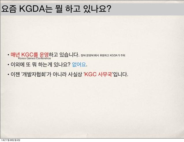요즘 KGDA는 뭘 하고 있나요? •매년 KGC를 운영하고 있습니다. •이외에 또 뭐 하는게 있나요? 없어요. •이젠 '개발자협회'가 아니라 사실상 'KGC 사무국'입니다. Korea Games Conference 정부...