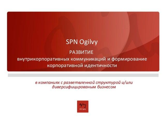 SPN Ogilvy РАЗВИТИЕ внутрикорпоративных коммуникаций и формирование корпоративной идентичности в компаниях с разветвленной...