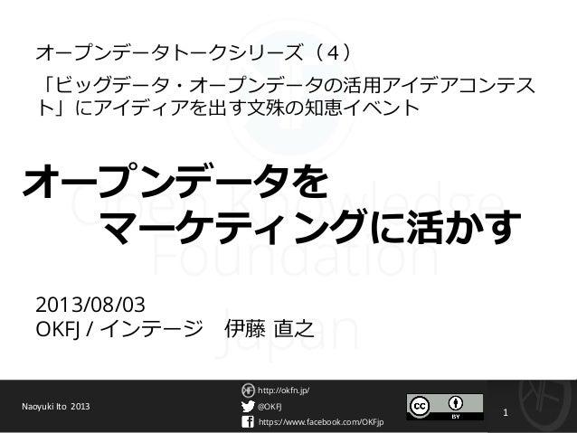 @OKFJ https://www.facebook.com/OKFjp http://okfn.jp/ 1 2013/08/03 OKFJ / インテージ 伊藤 直之 オープンデータトークシリーズ(4) 「ビッグデータ・オープンデータの活用ア...