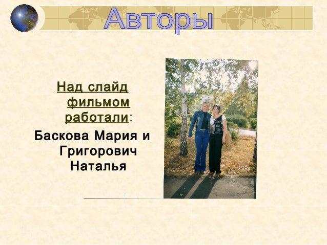 Над слайд фильмом работали: Баскова Мария и Григорович Наталья