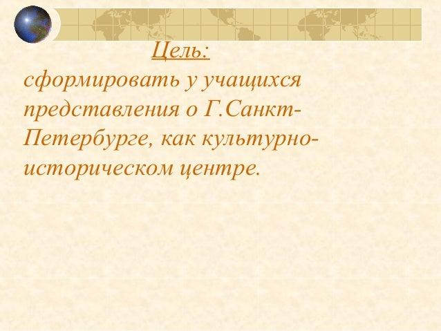 Цель: сформировать у учащихся представления о Г.Санкт- Петербурге, как культурно- историческом центре.
