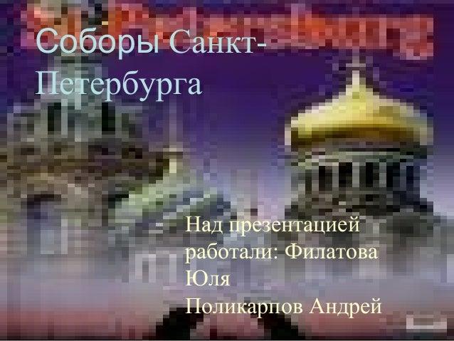 Над презентацией работали: Соборы Санкт- Петербурга Над презентацией работали: Филатова Юля Поликарпов Андрей
