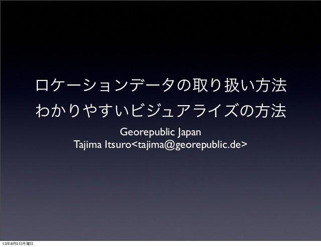 ロケーションデータの取り扱い方法 わかりやすいビジュアライズの方法 Georepublic Japan Tajima Itsuro<tajima@georepublic.de> 13年8月5日月曜日