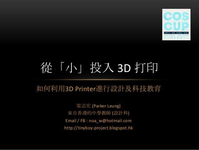 如何利用3D Printer進行設計及科技教育 梁志宏 (Parker Leung) 來自香港的中學教師 (設計科) Email / FB : noa_w@hotmail.com http://tinyboy-project.blogspot....