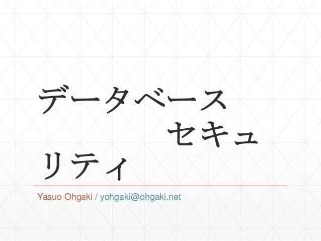 データベース セキュ リティ Yasuo Ohgaki / yohgaki@ohgaki.net
