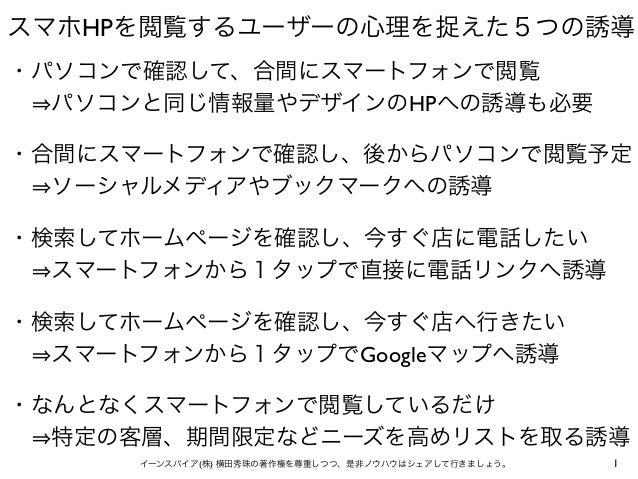 1イーンスパイア(株) 横田秀珠の著作権を尊重しつつ、是非ノウハウはシェアして行きましょう。 スマホHPを閲覧するユーザーの心理を捉えた5つの誘導 ・パソコンで確認して、合間にスマートフォンで閲覧  パソコンと同じ情報量やデザインのHPへの誘...