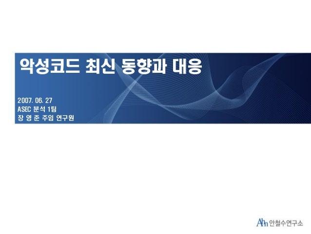 1 악성코드 최신 동향과 대응 2007. 06. 27 ASEC 분석 1팀 장 영 준 주임 연구원