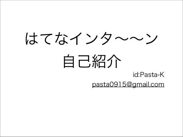 はてなインタ∼∼ン 自己紹介 id:Pasta-K pasta0915@gmail.com