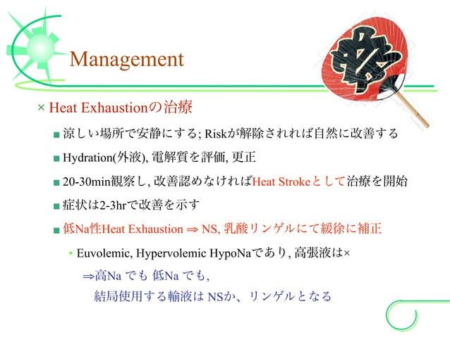 Management × Heat Exhaustionの治療 ■ 涼しい場所で安静にする; Riskが解除されれば自然に改善する ■ Hydration(外液), 電解質を評価, 更正 ■ 20-30min観察し, 改善認めなければHeat ...