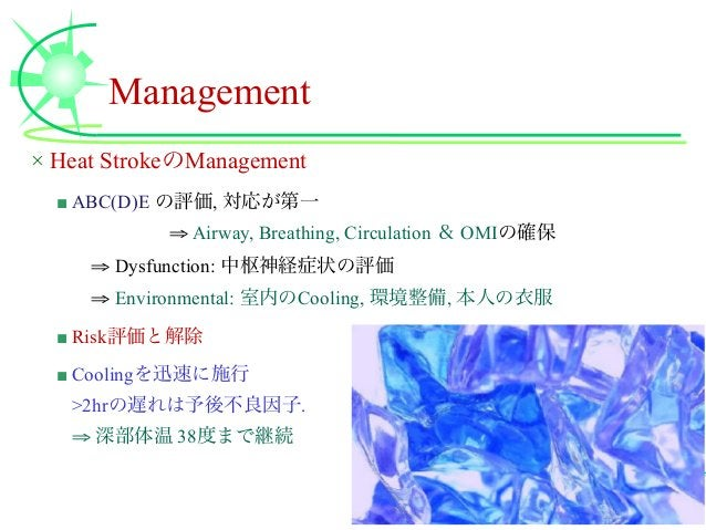 Management × Heat StrokeのManagement ■ ABC(D)E の評価, 対応が第一 ⇒ Airway, Breathing, Circulation & OMIの確保 ⇒ Dysfunction: 中枢神経症状の...
